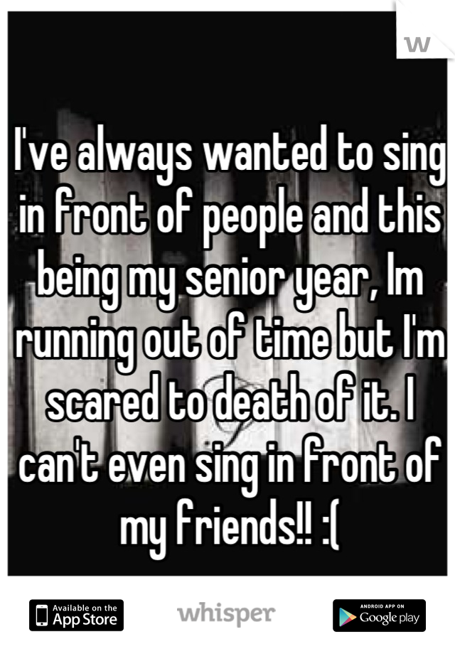I've always wanted to sing in front of people and this being my senior year, Im running out of time but I'm scared to death of it. I can't even sing in front of my friends!! :(