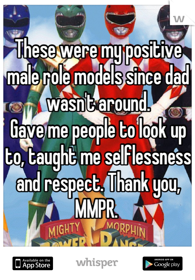 These were my positive male role models since dad wasn't around. Gave me people to look up to, taught me selflessness and respect. Thank you, MMPR.