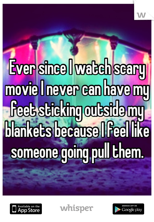 Ever since I watch scary movie I never can have my feet sticking outside my blankets because I feel like someone going pull them.