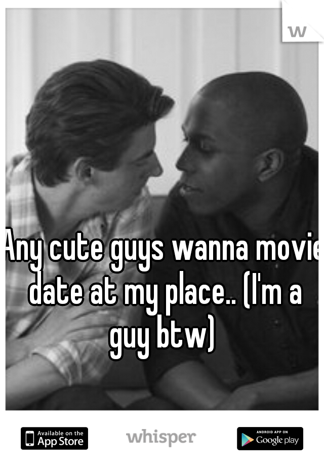 Any cute guys wanna movie date at my place.. (I'm a guy btw)