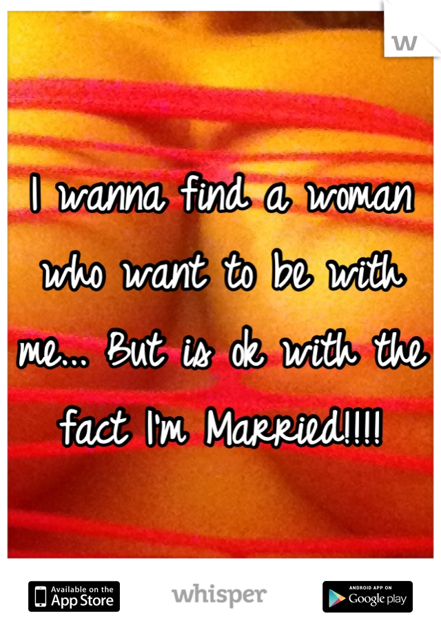 I wanna find a woman who want to be with me... But is ok with the fact I'm Married!!!!