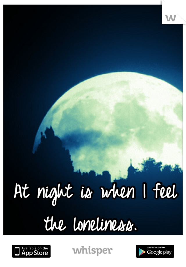 At night is when I feel the loneliness.
