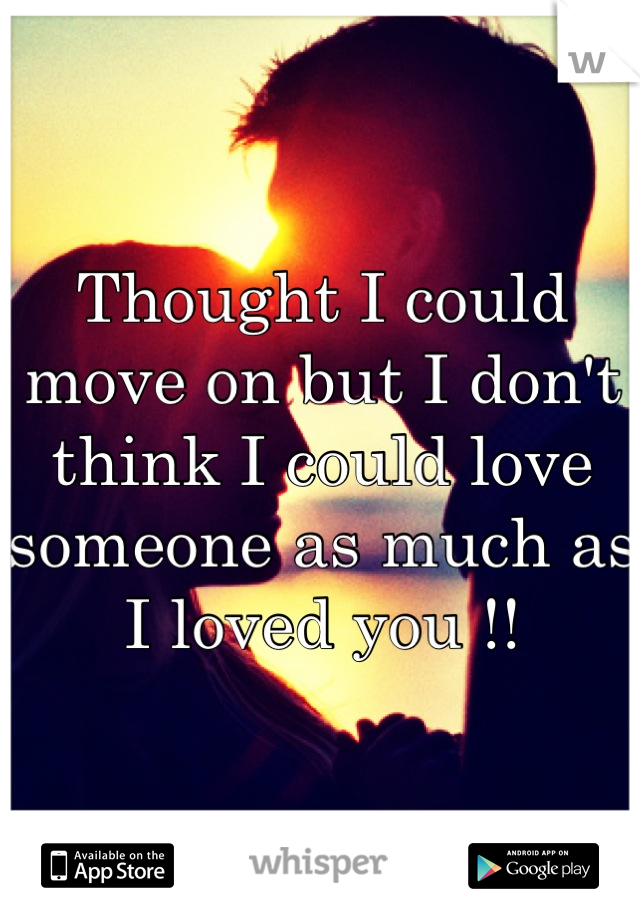 Thought I could move on but I don't think I could love someone as much as I loved you !!