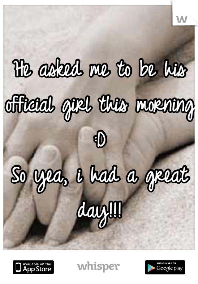 He asked me to be his official girl this morning :D  So yea, i had a great day!!!