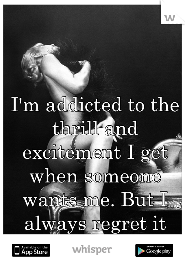 I'm addicted to the thrill and excitement I get when someone wants me. But I always regret it later.