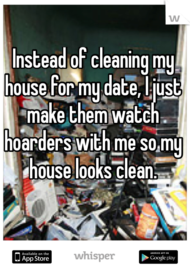 Instead of cleaning my house for my date, I just make them watch hoarders with me so my house looks clean.