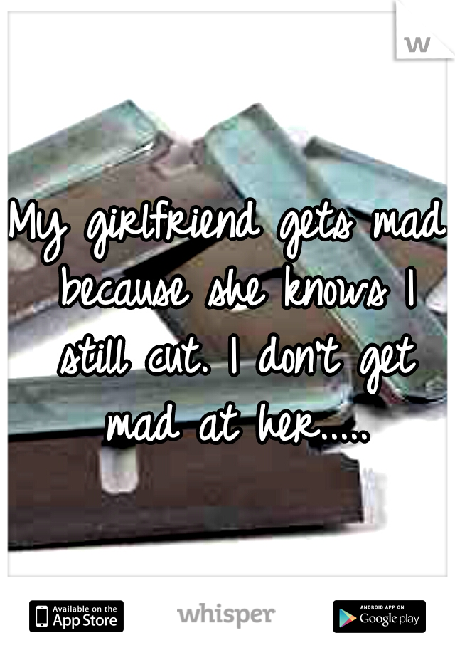 My girlfriend gets mad because she knows I still cut. I don't get mad at her.....