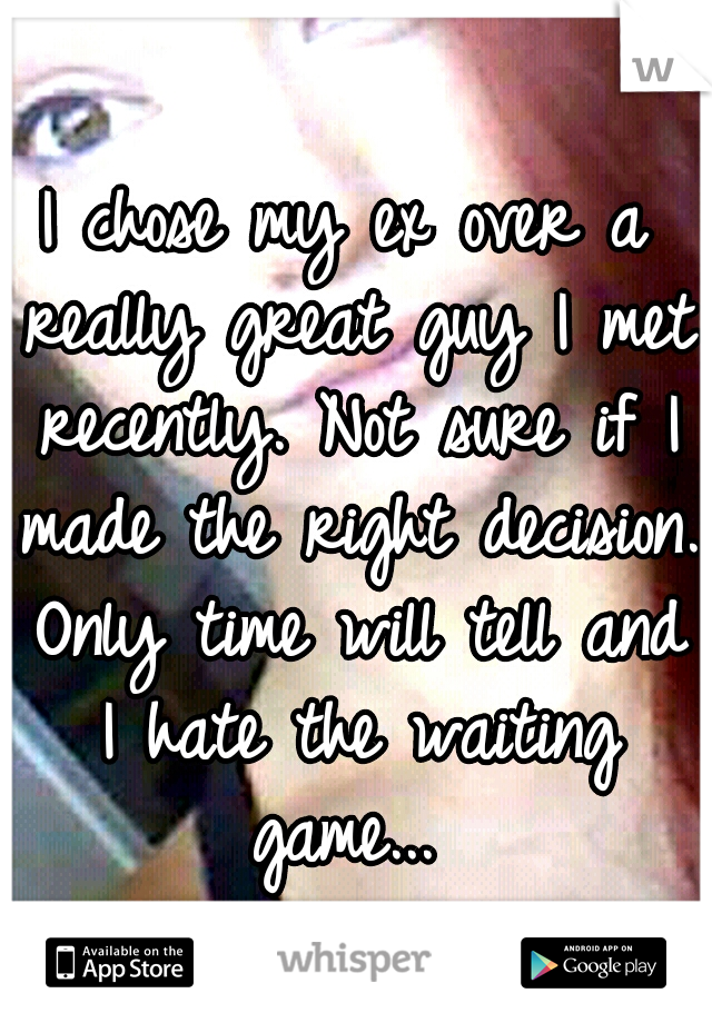 I chose my ex over a really great guy I met recently. Not sure if I made the right decision. Only time will tell and I hate the waiting game...