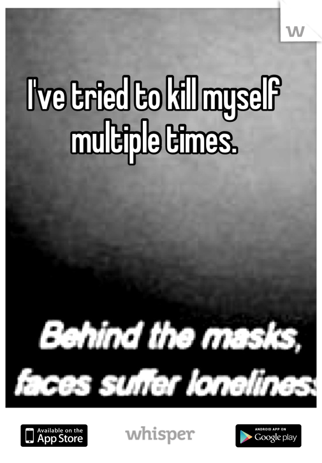 I've tried to kill myself multiple times.