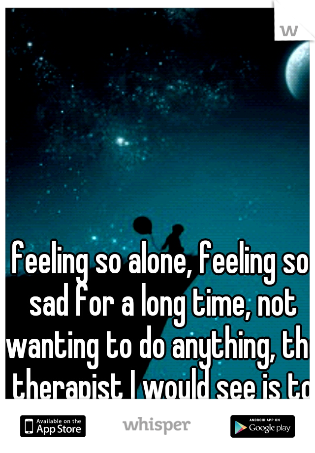feeling so alone, feeling so sad for a long time, not wanting to do anything, the therapist I would see is to far to talk to it sucks