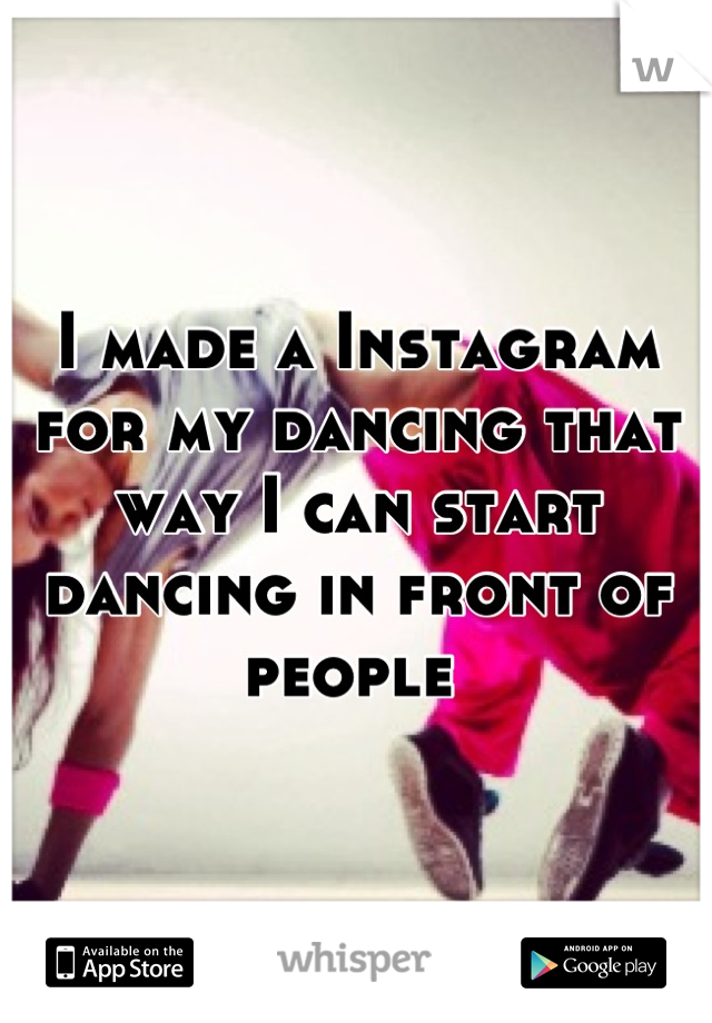 I made a Instagram for my dancing that way I can start dancing in front of people