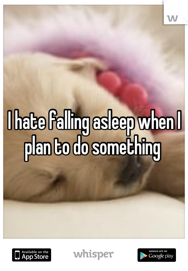 I hate falling asleep when I plan to do something