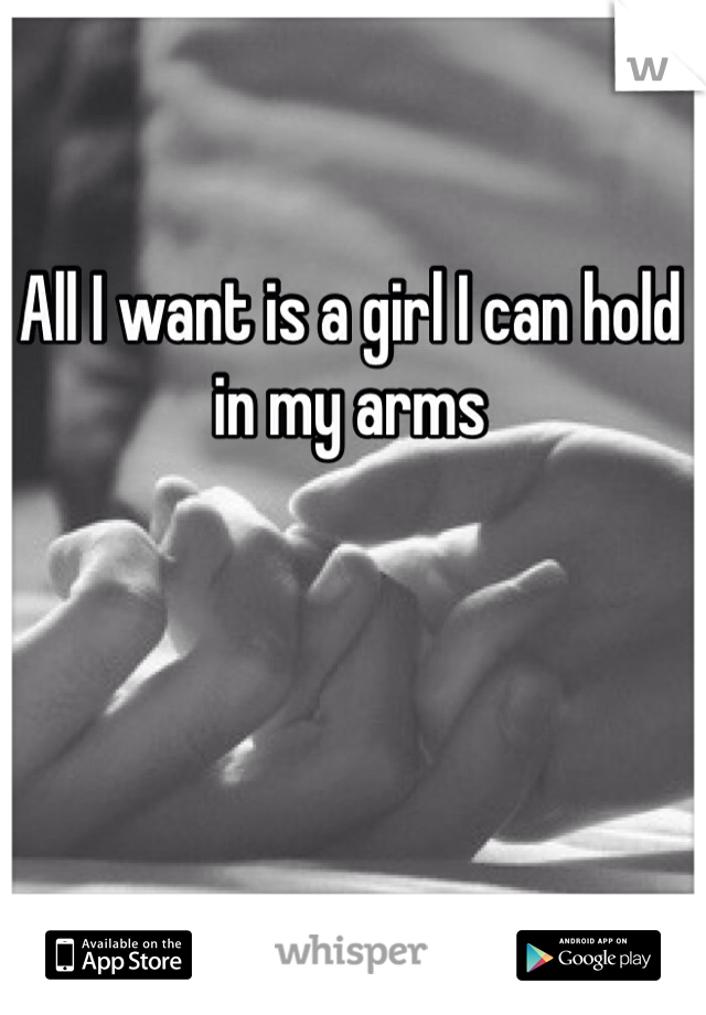 All I want is a girl I can hold in my arms