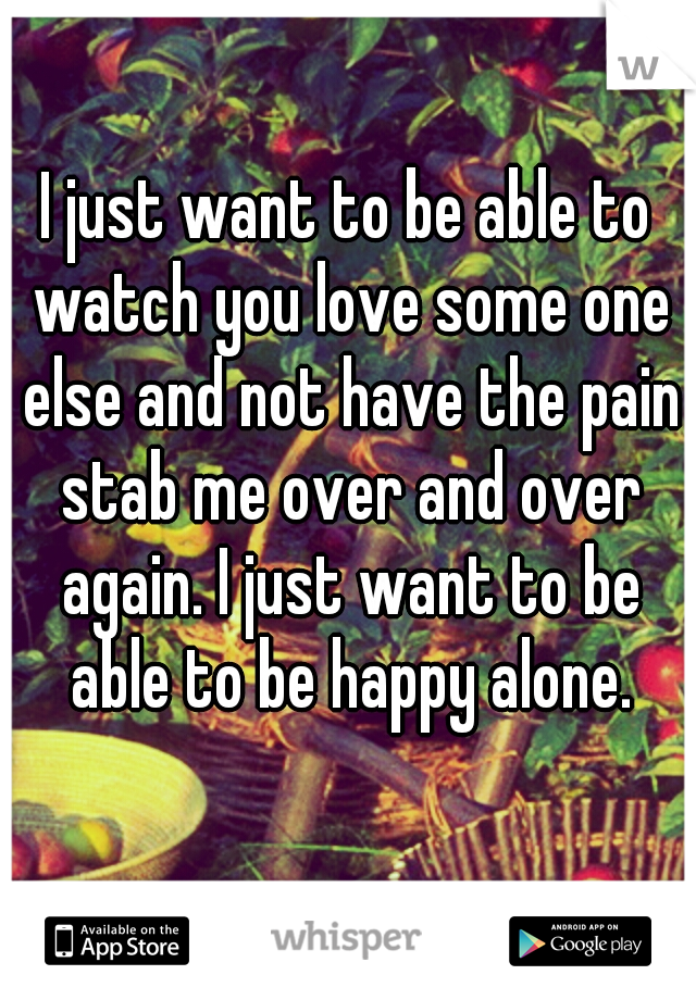 I just want to be able to watch you love some one else and not have the pain stab me over and over again. I just want to be able to be happy alone.