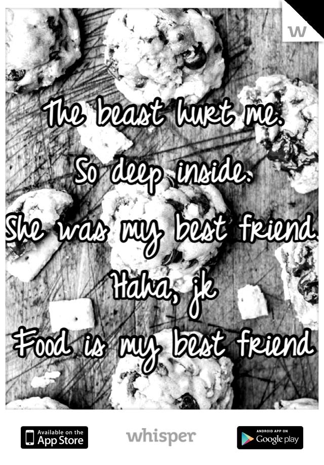 The beast hurt me.  So deep inside.  She was my best friend.  Haha, jk Food is my best friend