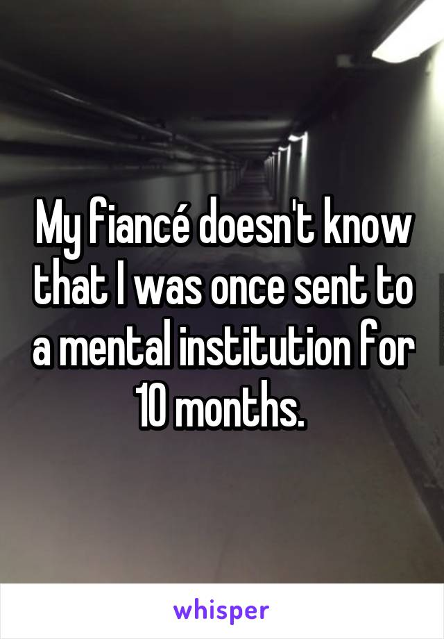 My fiancé doesn't know that I was once sent to a mental institution for 10 months.
