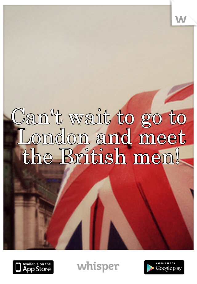 Can't wait to go to London and meet the British men!