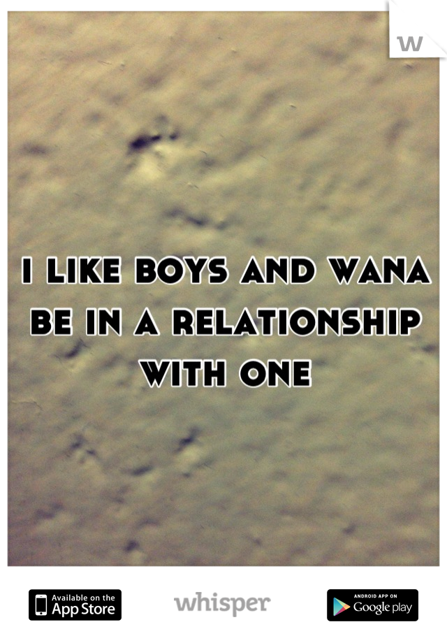i like boys and wana be in a relationship with one