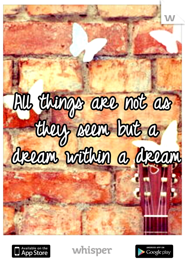 All things are not as they seem but a dream within a dream