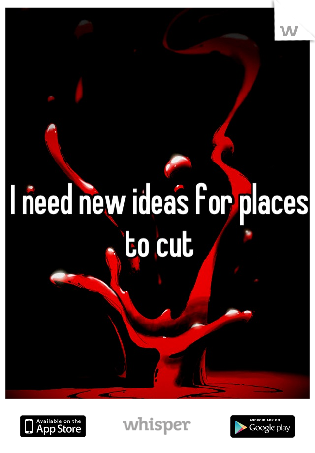 I need new ideas for places to cut