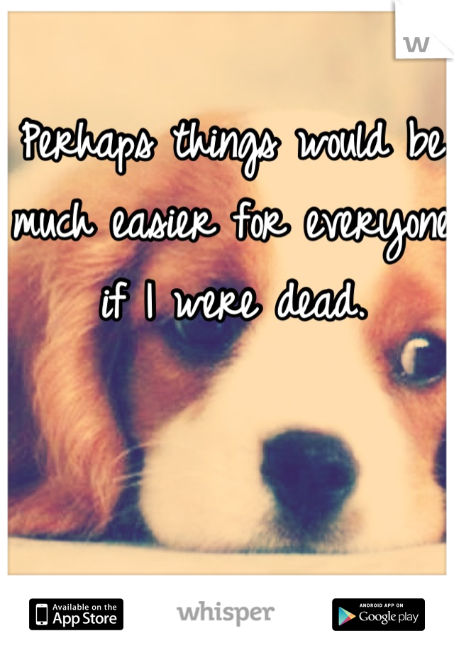 Perhaps things would be much easier for everyone if I were dead.