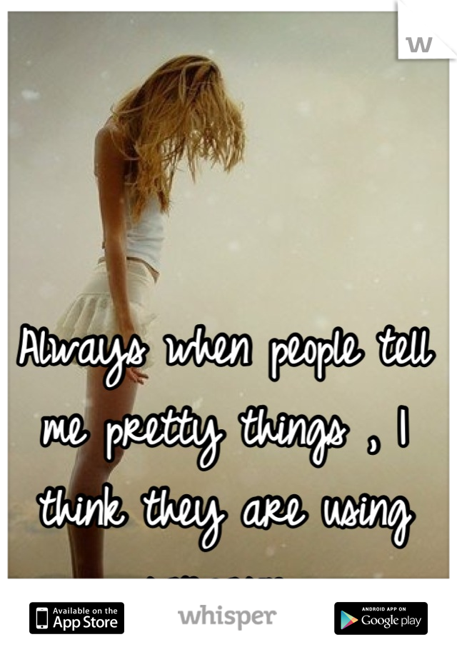 Always when people tell me pretty things , I think they are using sarcasm