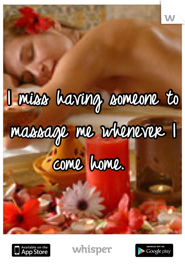 I miss having someone to massage me whenever I come home.