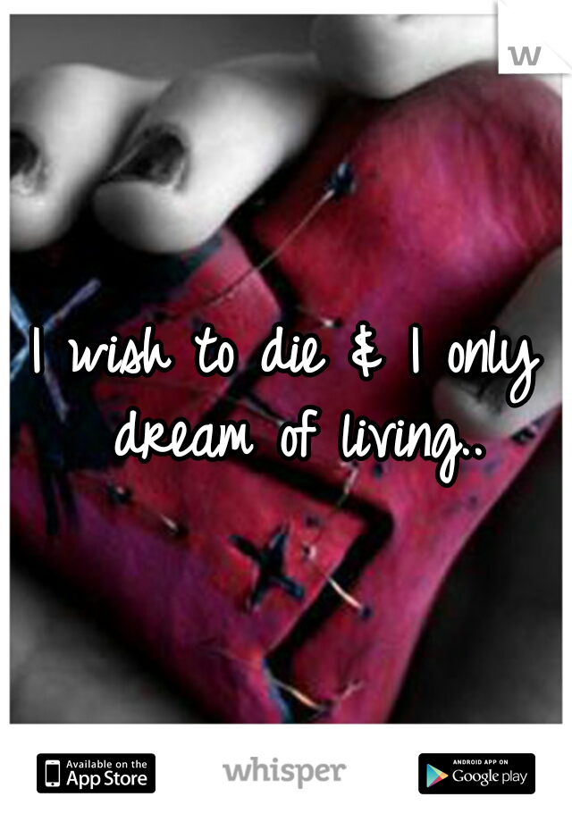 I wish to die & I only dream of living..