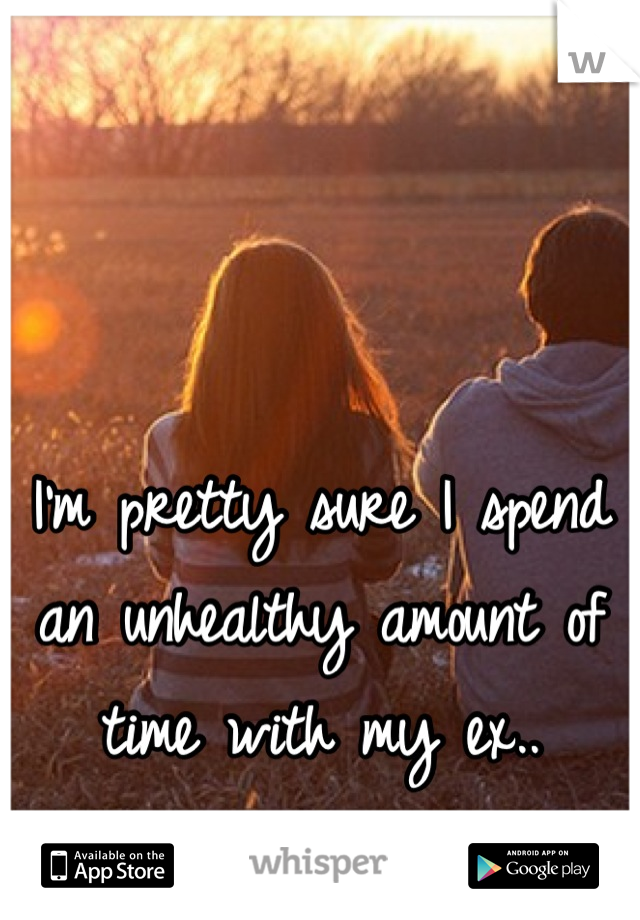 I'm pretty sure I spend an unhealthy amount of time with my ex..