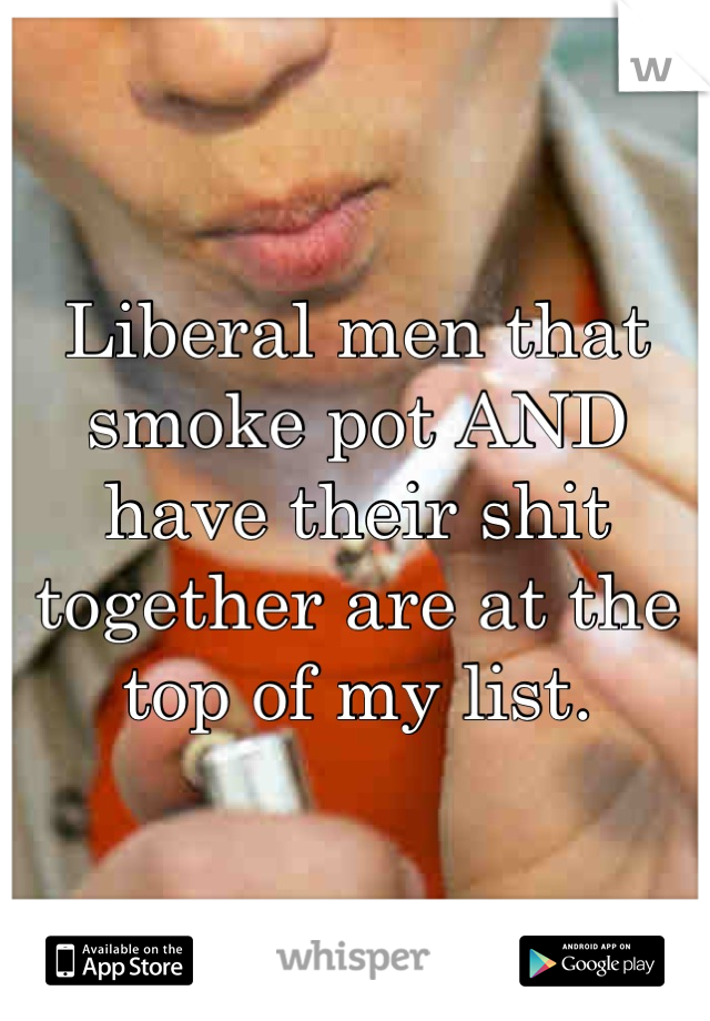 Liberal men that smoke pot AND have their shit together are at the top of my list.