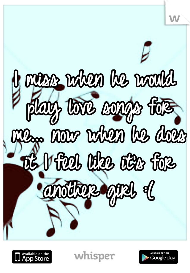 I miss when he would play love songs for me... now when he does it I feel like it's for another girl :(