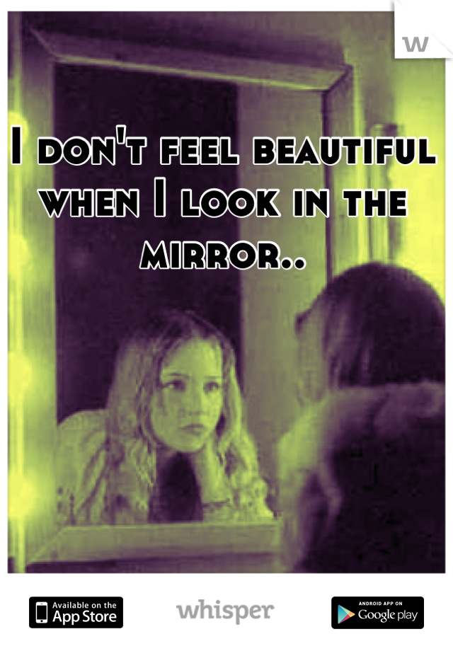 I don't feel beautiful when I look in the mirror..