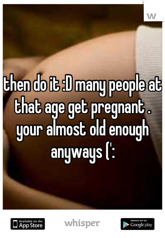 then do it :D many people at that age get pregnant . your almost old enough anyways (':