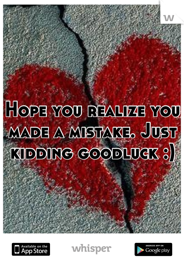 Hope you realize you made a mistake. Just kidding goodluck :)