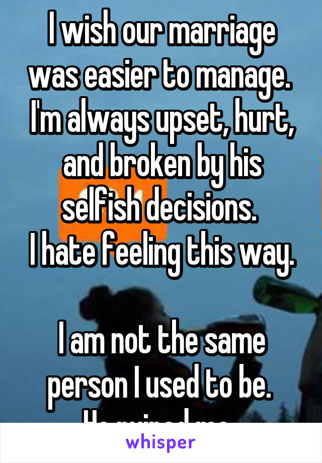 I wish our marriage was easier to manage.  I'm always upset, hurt, and broken by his selfish decisions.  I hate feeling this way.  I am not the same person I used to be.  He ruined me.