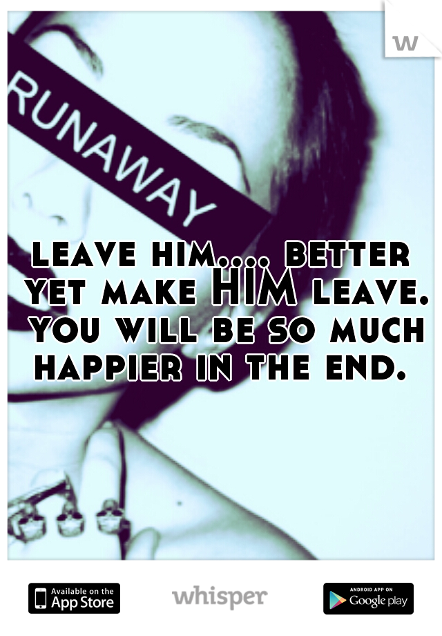 leave him.... better yet make HIM leave. you will be so much happier in the end.