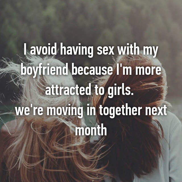 I avoid having sex with my boyfriend because I'm more attracted to girls.  we're moving in together next month