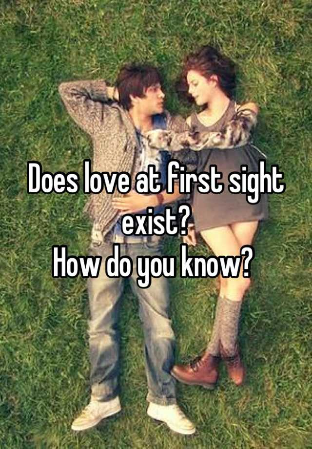 does love at first sight exist Can you really fall in love at first sight love at first sight has become an anecdotal phenomenon foddered out in misleading cookie-cutter romantic comedies.
