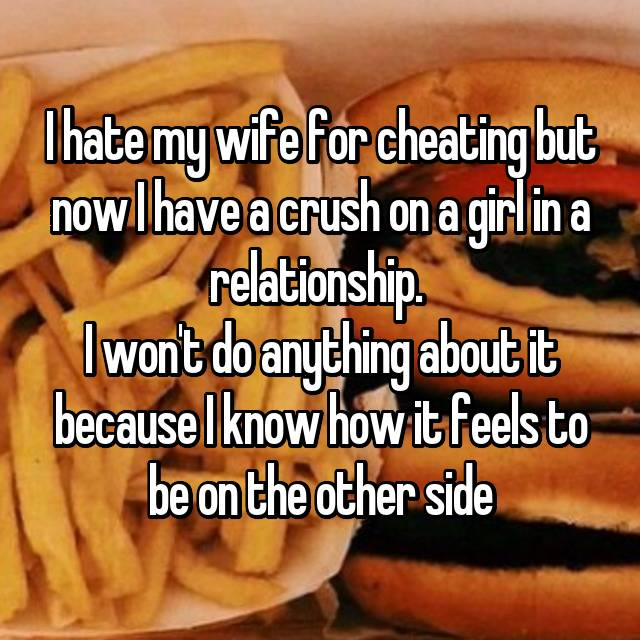 I hate my wife for cheating but now I have a crush on a girl in a relationship.  I won't do anything about it because I know how it feels to be on the other side