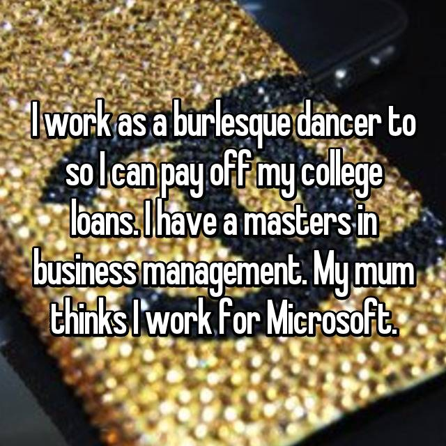 I work as a burlesque dancer to so I can pay off my college loans. I have a masters in business management. My mum thinks I work for Microsoft.