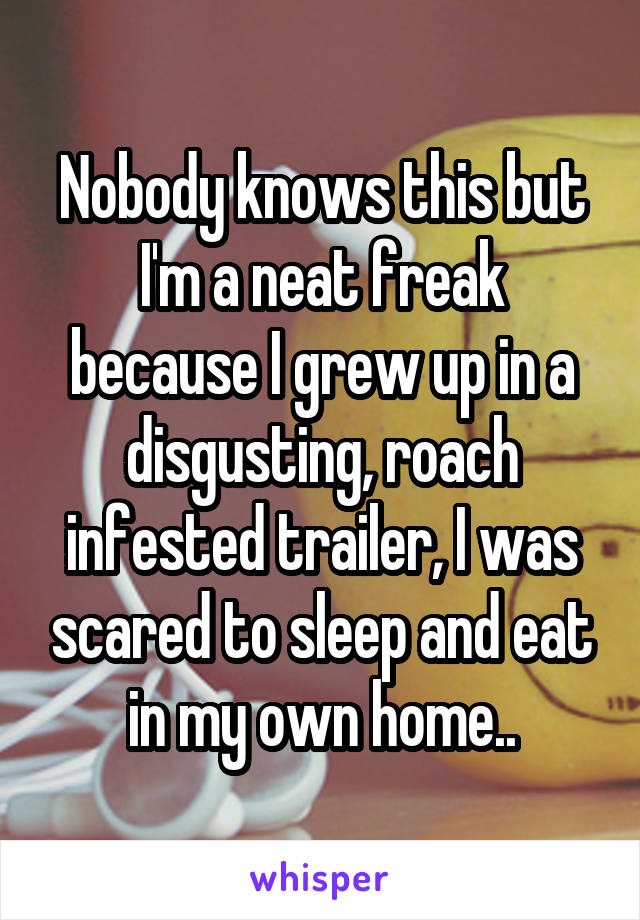 Nobody knows this but I'm a neat freak because I grew up in a disgusting, roach infested trailer, I was scared to sleep and eat in my own home..