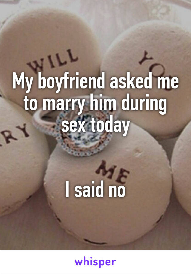 My boyfriend asked me to marry him during sex today   I said no