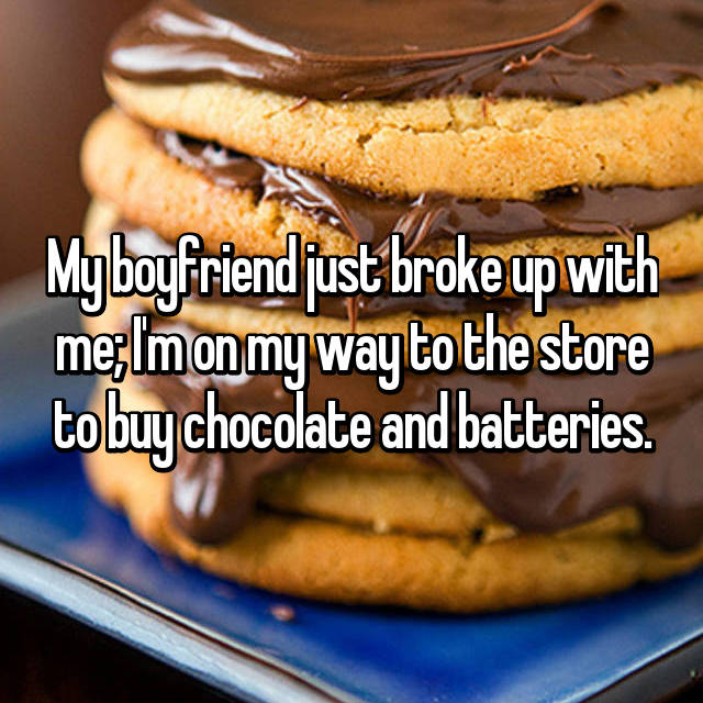 My boyfriend just broke up with me; I'm on my way to the store to buy chocolate and batteries.