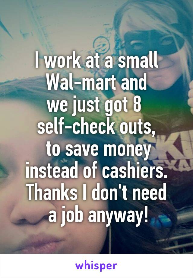 I work at a small  Wal-mart and  we just got 8  self-check outs,  to save money  instead of cashiers.  Thanks I don't need  a job anyway!