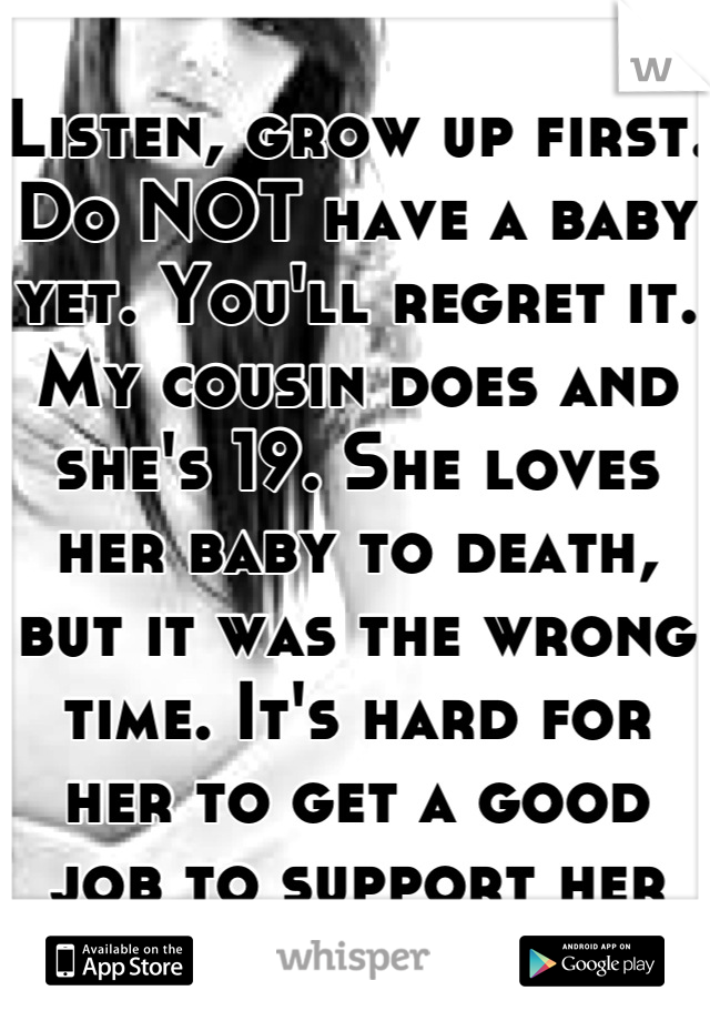 Listen, grow up first. Do NOT have a baby yet. You'll regret it. My cousin does and she's 19. She loves her baby to death, but it was the wrong time. It's hard for her to get a good job to support her