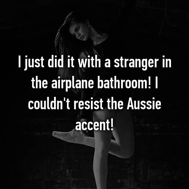 I just did it with a stranger in the airplane bathroom! I couldn't resist the Aussie accent!