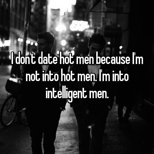 I don't date hot men because I'm not into hot men. I'm into intelligent men.