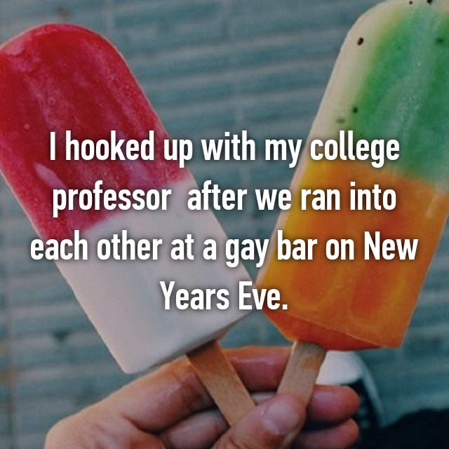 I hooked up with my college professor  after we ran into each other at a gay bar on New Years Eve.