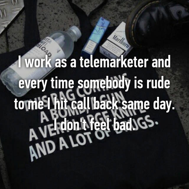 I work as a telemarketer and every time somebody is rude to me I hit call back same day. I don't feel bad.