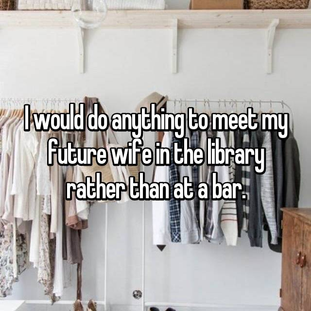I would do anything to meet my future wife in the library rather than at a bar.